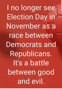 Good And Evil: I no longer see  Election Day in  November as a  race between  Democrats and  Republicans  It's a battle  between good  and evil