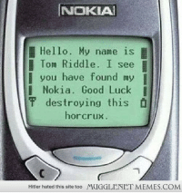 """<p>Harry Potter and the Indestructible Horcrux <a href=""""http://ift.tt/1deguhz"""">http://ift.tt/1deguhz</a></p>: I NOKIA!  Hello. My name is  Tom Riddle. I see  you have found my  Nokia. Good Luck  f destroying this D  horcrux  Hitler hated this site too  MUGGLENET MEMES.COM <p>Harry Potter and the Indestructible Horcrux <a href=""""http://ift.tt/1deguhz"""">http://ift.tt/1deguhz</a></p>"""