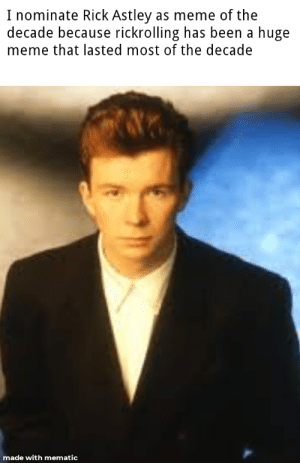 Who is with me!?: I nominate Rick Astley as meme of the  decade because rickrolling has been a huge  meme that lasted most of the decade  made with mematic Who is with me!?