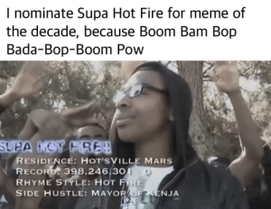 But he ain't a rapper: I nominate Supa Hot Fire for meme of  the decade, because Boom Bam Bop  Bada-Bop-Boom Pow  SUPA MON FRE!  RESIDENCE: HOT'SVILLE MARS  RECORD: 398,246,301- 0  RHYME STYLE: HOT FIRE  SIDE HUSTLE: MAYOROF KENJA But he ain't a rapper