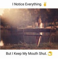 Keeping My Mouth Shut: I Notice Everything  But I Keep My Mouth Shut.
