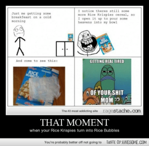 That Momenthttp://omg-humor.tumblr.com: I notice theres still some  more Rice Krispies cereal, so  I open it up to pour some  heavens into my bowl  Just me getting some  breakfeast on a cold  morning  RICE  KRISPIES  And come to see this:  GETTING REAL TIRED  RICE  BUBBLES  OF YOUR SHIT  MOM 30 O  ragestache.com  The #2 most addicting site  THAT MOMENT  when your Rice Krispies turn into Rice Bubbles  You're probably better off not going to  TASTE OFAWESOME.COM That Momenthttp://omg-humor.tumblr.com