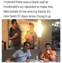 Fake, McDonalds, and Been: i noticed there was a blank wall at  mcdonald's so i decided to make this  fake poster of me and my friend. It's  now been 51 days since i hung it up.  ADUL ให้ The kind of friend we all need