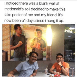 Me_irl: i noticed there was a blank wall at  mcdonald's so i decided to make this  fake poster of me and my friend. It's  now been 51 days since i hung it up.  ni no smo  ADULIN Me_irl