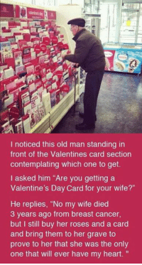 "Memes, Valentine's Card, and Breast Cancer: I noticed this old man standing in  front of the Valentines card section  contemplating which one to get.  I asked him ""Are you getting a  Valentine's Day Card for your wife?""  He replies, ""No my wife died  3 years ago from breast cancer,  but I still buy her roses and a card  and bring them to her grave to  prove to her that she was the only  one that will ever have my heart. Real love will last forever 😔💔"