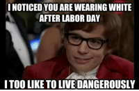 Labor Day: I NOTICED YOU ARE WEARING WHITE  AFTER LABOR DAY  ITOO LIKE TO LIVE DANGEROUSLY