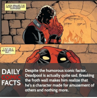 Memes, Deadpool, and Quite: I NOW REALIZE I'VE  NEVER EXPERIENCED  HAPPINESS.  I PUT ON A  BUT...  DAILY Despite the humorous iconic factor,  Deadpool is actually quite sad. Breaking  FACTS  the froth Wall makes him realize that  of  he's a character made for amusement others and nothing more. How would you feel if you were Deadpool? (Fourth not froth) • Follow my other account @wallcrawlerfacts