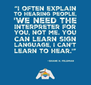 """linguisten: I must admit I hadn't seen it this way before.: """"I OFTEN EXPLAIN  TO HEARING PEOPLE,  'WE NEED THE  INTERPRETER FOR  YOU, NOT ME. YOU  CAN LEARN SIGN  LANGUAGE, I CAN'T  LEARN TO HEAR.""""  -SHANE H. FELDMAN linguisten: I must admit I hadn't seen it this way before."""