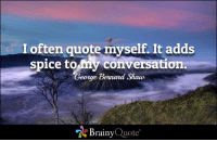Life, Memes, and Quotes: I often quote myself. It adds  spice to my conversation.  George Bernard Shaw  Brainy Quote I often quote myself. It adds spice to my conversation. - George Bernard Shaw https://www.brainyquote.com/quotes/quotes/g/georgebern100030.html #brainyquote #QOTD #sunset #life