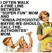 """Memes, Mom, and Been: I OFTEN WALK  A FINE LINE  BETWEEN  """"SUPER FUN"""" MOM  AND  """"KINDA-PSYCHOTIC  N  MAYBE-WE-SHOULD  CALL-THE  AUTHORITES""""  MOM So far no authorities have been called... this week. kidsaretheworst"""