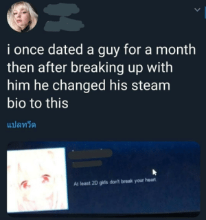 He ain't lyin though via /r/memes https://ift.tt/2N7SLq5: i once dated a guy for a month  then after breaking up with  him he changed his steam  bio to this  แปลทวีต  At least 2D girls don't break your heart He ain't lyin though via /r/memes https://ift.tt/2N7SLq5
