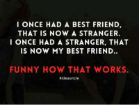 Best Friend, Funny, and Memes: I ONCE HAD A BEST FRIEND,  THAT IS NOW A STRANGER.  I ONCE HAD A STRANGER, THAT  IS NOW MY BEST FRIEND.  FUNNY HOW THAT WORKS.