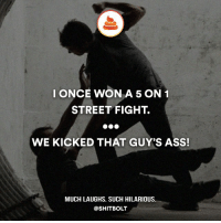 Memes, Street Fights, and Street Fight: I ONCE WON A 5 ON 1  STREET FIGHT  WE KICKED THAT GUY'S ASS!  MUCH LAUGHS. SUCH HILARIOUS  @SHIT BOLT