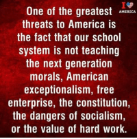 America, Memes, and School: I.  One of the greatestAHa  AMERICA  threats to America is  the fact that our school  system is not teaching  the next generation  morals, American  exceptionalism, free  enterprise, the constitution,  the dangers of socialism,  or the value at hard werk