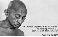 """Mahatma Gandhi, Memes, and Shit: """"I only eat vegetarian. Because y'all  be beating your meat.  Miss me with that gay shit""""  - Mahatma Gandhi <p>Can't normifiy gay memes BUY BUY!! via /r/MemeEconomy <a href=""""http://ift.tt/2Cqjg0R"""">http://ift.tt/2Cqjg0R</a></p>"""