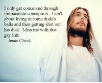 Jesus, Shit, and Dick: I only get conceived through  immaculate conception. I ain't  about living in some dude's  balls and then getting shot out  his dick. Miss me with that  gay shit.  -Jesus Christ