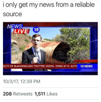 i love ian: i only get my news from a reliable  source  NEWS  LIVE 1  ILTY OF BLACKMAILING TWITTER USERS. MORE AT 9. AUTH  10 NEWS  10/3/17, 12:39 PM  208 Retweets 1,511 Likes i love ian