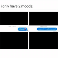 Bae, Memes, and Petty: i only have 2 moods  Today 40 AM  Today 420 PM  hi babe  ima punch u dead in ya mouth  Delivered @thepettychronicles 😂😂😂 This is exactly how I feel when bae doesn't text back.. Don't fuck with me asshole!! 😑😑 Follow @thepettychronicles now!! @thepettychronicles 💞 @thepettychronicles 💞 @thepettychronicles 💞 sorrynotsorry nochill text texts fuckgirlstatus fuckgirlsbelike rs petty pettyaf pettypost savage savageaf savageshit lifestyle ffs sweetnsavage