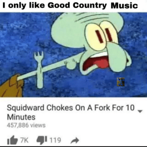 Down w Pop country: I only like Good Country Music  Squidward Chokes On A Fork For 10 ▼  Minutes  457,886 views  7x 1 119 Down w Pop country