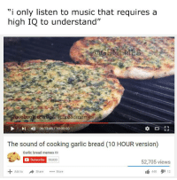 """Facebook, Meme, and Memes: """"i only listen to music that requires a  high IQ to understand""""  Facebook eomAgarlich readme  l 06:12:45 10:00:00  The sound of cooking garlic bread (10 HOUR version  Garlic bread memes a  C Subscribe  59,033  52,705 views  440 12  Add to  Share  More"""