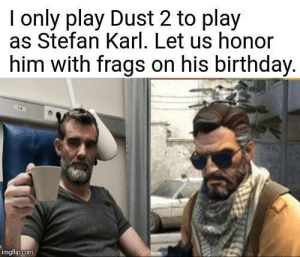 Stefan Karl. We honor you. by Argus-pdf MORE MEMES: I only play Dust 2 to play  as Stefan Karl. Let us honor  him with frags on his birthday  imgfiip.com Stefan Karl. We honor you. by Argus-pdf MORE MEMES