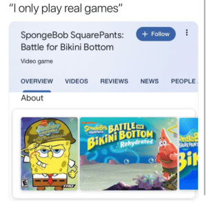 "News, SpongeBob, and Videos: ""I only play real games""  SpongeBob Square Pants:  + Follow  Battle for Bikini Bottom  Video game  OVERVIEW  VIDEOS  REVIEWS  NEWS  PEOPLE  About  Stadeay BATTLEm  SQUarepaNts  8SALB m  BikiNi BOTTOM  Rehydrated  CUPANTS  Poget  ARE PANT  Bi  E  THO Are you copping this?"