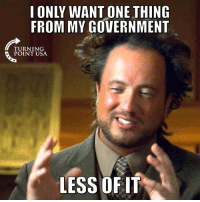 Memes, Government, and 🤖: I ONLY WANT ONE THING  FROM MY GOVERNMENT  TURNING  POINT USA  LESS OFIT EXACTLY! #BigGovSucks