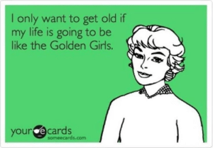 25 Timeless Golden Girls Memes and Quotables :: TV :: Galleries ...: I only want to get old if  my life is going to be  like the Golden Girls.  your e cards  someecards.com 25 Timeless Golden Girls Memes and Quotables :: TV :: Galleries ...