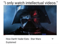 "Posted by Isaac Mark‎ in ""Just Jedi Memes"": ""I only watch intellectual videos.""  DSD  How Darth Vader Eats Star Wars  Explained Posted by Isaac Mark‎ in ""Just Jedi Memes"""