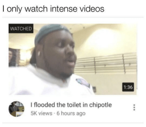 Only Watch: I only watch intense videos  WATCHED  1:36  I flooded the toilet in chipotle  5K views 6 hours ago
