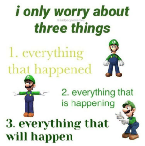 Dump of various memes Ive collected: i only worry about  three things  gosadpeople memes  1. everything  that happened  2. everything that  is happening  3. everything that  will happen Dump of various memes Ive collected