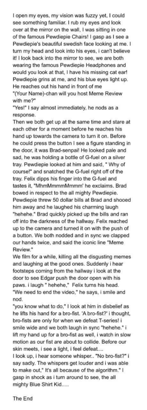 """Beautiful, Fanfiction, and Head: I open my eyes, my vision was fuzzy yet, I could  see something familiar. I rub my eyes and look  over at the mirror on the wall, I was sitting in one  of the famous Pewdiepie Chairs! I gasp as I see a  Pewdiepie's beautiful swedish face looking at me. I  turn my head and look into his eyes, i can't believe  it! I look back into the mirror to see, we are both  wearing the famous Pewdiepie Headphones and  would you look at that, I have his missing cat ear!  Pewdiepie grins at me, and his blue eyes light up  He reaches out his hand in front of me  """"(Your Name)-chan will you host Meme Review  with me?""""  """"Yes!"""" I say almost immediately, he nods as a  response  Then we both get up at the same time and stare at  each other for a moment before he reaches his  hand up towards the camera to turn it on. Before  he could press the button I see a figure standing in  the door, it was Brad-senpai! He looked pale and  sad, he was holding a bottle of G-fuel on a silver  tray. Pewdiepie looked at him and said, """" Why of  course!"""" and snatched the G-fuel right off of the  tray. Felix dipps his finger into the G-fuel and  tastes, """"MhmMmmmMmmm' he exclaims. Brad  bowed in respect to the all mighty Pewdiepie  Pewdiepie threw 50 dollar bills at Brad and shooed  him away and he laughed his charming laugh  """"hehehe."""" Brad quickly picked up the bills and ran  off into the darkness of the hallway. Felix reached  up to the camera and turned it on with the push of  a button. We both nodded and in sync we clapped  our hands twice, and said the iconic line """"Meme  Review.""""  We film for a while, killing all the disgusting memes  and laughing at the good ones. Suddenly i hear  footsteps coming from the hallway i look at the  door to see Edgar push the door open with his  paws. i laugh """" hehehe,"""" Felix turns his head  """"We need to end the video,"""" he says, i smile and  nod  """"you know what to do,"""" I look at him in disbelief as  he lifts his hand for a bro-fist. A bro-fist"""