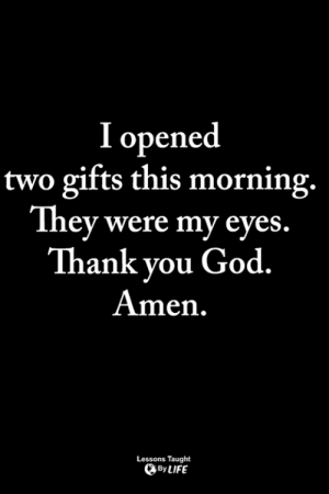 God, Life, and Memes: I opened  two gifts this morning.  They were my eyes  Thank you God.  Amen  Lessons Taught  By LIFE <3
