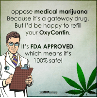 Anaconda, Memes, and Common: I oppose medical marijuana  Because it's a gateway drug,  But I'd be happy to refill  your OxyContin.  It's FDA APPROVED,  which means it's  100% safe!  THE MINDUNLEASHED Medical marijuana is a common sense public policy. https://www.lp.org/membership/