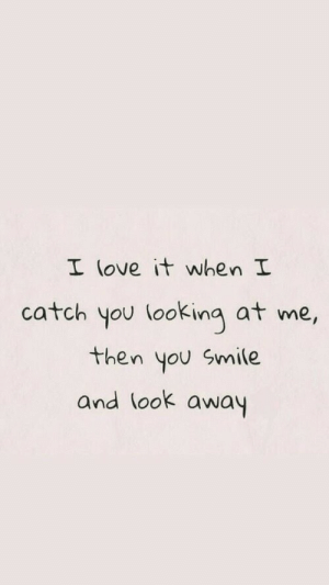 look-away: I (ove it when I  catch you looking at me,  then you Smile  and look away