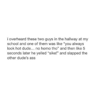 """Ass, Dude, and No Homo: i overheard these two guys in the hallway at my  school and one of them was like """"you always  look hot dude... no homo tho"""" and then like 5  seconds later he yelled """"sike!"""" and slapped the  other dude's ass yes homo"""