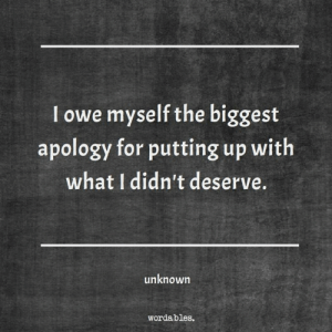 Wordables: I owe myself the biggest  apology for putting up with  what I didn't deserve.  unknown  wordables.