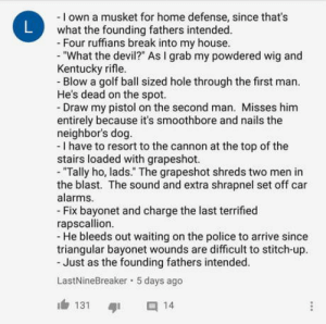 "Murica: - I own a musket for home defense, since that's  what the founding fathers intended.  Four ruffians break into my house.  ""What the devil?"" As I grab my powdered wig and  Kentucky rifle.  Blow a golf ball sized hole through the first man.  He's dead on the spot.  Draw my pistol on the second man. Misses him  entirely because it's smoothbore and nails the  neighbor's dog.  - I have to resort to the cannon at the top of the  stairs loaded with grapeshot.  - ""Tally ho, lads."" The grapeshot shreds two men in  the blast. The sound and extra shrapnel set off car  alarms.  Fix bayonet and charge the last terrified  rapscallion  - He bleeds out waiting on the police to arrive since  triangular bayonet wounds are difficult to stitch-up.  Just as the founding fathers intended.  LastNineBreaker 5 days ago  131 14 Murica"