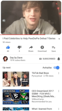 Bad, Bad Boys, and Good: I Paid Celebrities to Help PewDiePie Defeat T-Series -  50 views  40  Share Download  Save  Day by Dave  SUBSCRIBED  101K subscribers  Up next  Autoplay  TikTok Bad Boys  Pyrocynical 2.7M views  Tik Tok  TIkTok  TIkTok  13:54  CEO Dreamland 2017:  SSBM - FOX MVG |  Mew2King (Sheik/Ma..  VGBootCamp  Recommended for you  MEW2KING PLUP  WINNERS SEMIS  CED 16:18  What I learned from