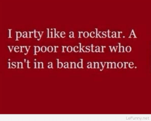 Party like a rockstar – funny saying: I party like a rockstar. A  very poor rockstar who  isn't in a band anymore.  LeFunny.net Party like a rockstar – funny saying