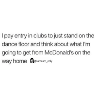 (via twitter-dm for cred): I pay entry in clubs to just stand on the  dance floor and think about what I'm  going to get from McDonald's on the  way home Aosarcasm only (via twitter-dm for cred)