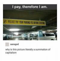 Capitalism, Baxter, and Why: I pay, therefore I am.  PLEASE PAY YOUR PARKING FEE BEFORE EXISTING  sansgod  why is this picture literally a summation of  capitalism Thanks Comrade Baxter