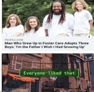 Truly a wholesome moment: i  PEOPLE.COM  Man Who Grew Up in Foster Care Adopts Three  Boys: 'I'm the Father I Wish I Had Growing Up  Everyone liked that Truly a wholesome moment