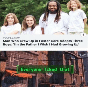 memesforages:F: i  PEOPLE.COM  Man Who Grew Up in Foster Care Adopts Three  Boys: 'I'm the Father I Wish I Had Growing Up  Everyone 1iked that memesforages:F