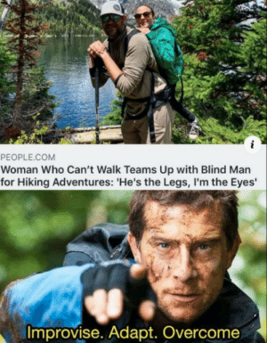 Oustanding move: i  PEOPLE.COM  Woman Who Can't Walk Teams Up with Blind Man  for Hiking Adventures: 'He's the Legs,I'm the Eyes  Improvise. Adapt. Overcome Oustanding move