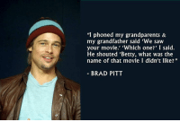 """Happy Birthday, Brad :v: """"I phoned my grandparents &  my grandfather said 'We saw  your movie.' hich one?' I said.  He shouted 'Betty, what was the  name of that movie I didn't like?  BRAD PITT Happy Birthday, Brad :v"""