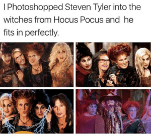 That's because Steven Tyler is the Supreme.: I Photoshopped Steven Tyler into the  witches from Hocus Pocus and he  fits in perfectly.  Esaro  McJess That's because Steven Tyler is the Supreme.