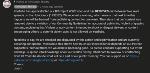 Community, Meme, and youtube.com: I Pinned by TimeGhost History  IME  GHOST  • 2 hours ago (edited)  TimeGhost History  YouTube has age-restricted our Blitz Spirit WW2 video and has REMOVED our Between Two Wars  episode on the Holodomor (1932-02). We received a warning, which means that next time this  happens we will be banned from publishing content for one week. They state that our 'content was  removed due to a violation of our Community Guidelines, on account of publishing 'violent of graphic  content', explaining that 'Violent or gory content intended to shock or disgust viewers, or content  encouraging others to commit violent acts, is not allowed on YouTube.!  Needless to say, we are shocked and disgusted by this action and legitimisation and are currently  exploring our options. Meanwhile, this shows how much our independence depends on our Patreon  supporters. Without them, we would have been long gone. So please consider supporting our effort  and help us spread vital knowledge about our worlds history, albeit hard to swallow or confronting.  Don't let YouTube decide what will be a part of our public memory! You can support us on https://  patreon.com/timeghosthistory or https://timeghost.tv.  Cheers,  Joram Here's a meme: YouTube supporting genocide denial