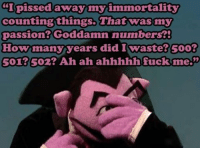"""Poor count: """"I pissed away my immortality  counting things. That was my  passion? Goddamn numbers?!  How many years did I waste? goo?  501? S02? Ah ah ahhhhh fuck me. Poor count"""