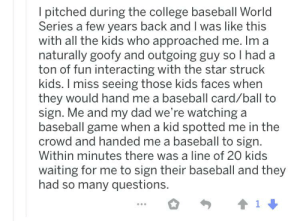 Did you tho?: I pitched during the college baseball World  Series a few years back and I was like this  with all the kids who approached me. Im a  naturally goofy and outgoing guy so I had a  ton of fun interacting with the star struck  kids. I miss seeing those kids faces when  they would hand me a baseball card/ball to  sign. Me and my dad we're watching a  baseball game when a kid spotted me in the  crowd and handed me a baseball to sign.  Within minutes there was a line of 20 kids  waiting for me to sign their baseball and they  had so many questions. Did you tho?